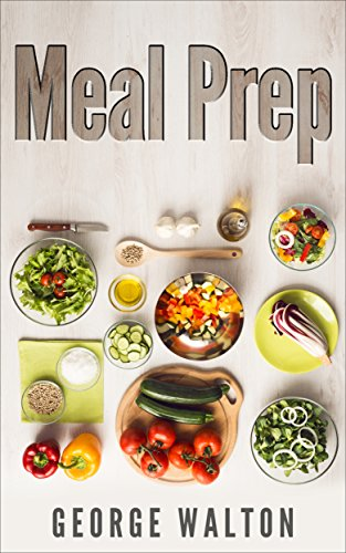 Meal Prep: The Ultimate Meal Prep Guide by George Walton