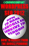 Wordpress SEO 2012 (How to benefit from the Google Penguin) (Google SEO 2012 without back links, guest posting, article marketing or spinning)