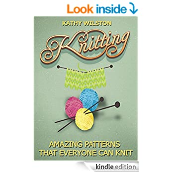 Knitting: Amazing Patterns that Everyone Can Knit (How to Knit, Knitting Beginners, Crochet, Knit, Patterns, Beginners, Advance, Knitting Crocheting)