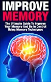 Improve Memory: The Ultimate Guide To Improve Your Memory And Be In Control Using Memory Techniques (improve memory, improve your memory, memory improvement, ... techniques, memory techniques, control)
