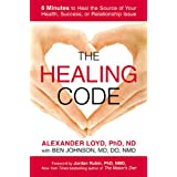 The Healing Code: 6 Minutes to Heal the Source of Your Health, Success, or Relationship Issue ~ Alex Loyd