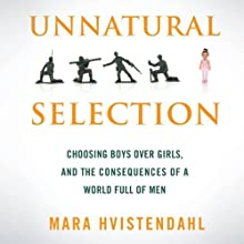 Unnatural Selection: Choosing Boys Over Girls and the Consequences of a World Full of Men (       UNABRIDGED) by Mara Hvistendahl Narrated by Tamara Marston
