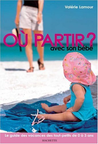 Où partir ? avec son bébé : le guide des vacances des tout-petits de 0 à 3 ans