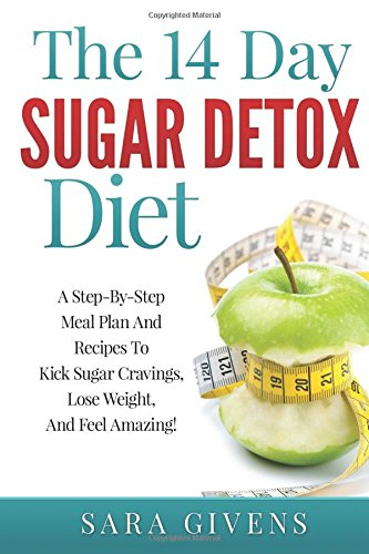 The 14 Day Sugar Detox Diet: Step-By-Step Meal Plan And Recipes To Kick Sugar Cravings, Lose Weight Easily, And Feel Amazing (Sugar detox, Sugar ... cure, Low sugar diet, Insulin resistance)