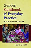 "Karen Ruffle, ""Gender, Sainthood, and Everyday Practice in South Asian Shi'ism"" (University of North Carolina Press, 2011)"