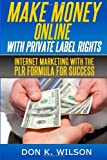 Make Money Online with Private Label Rights: Internet Marketing with The PLR Formula For Success