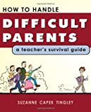 How To Handle Difficult Parents: A Teacher's Survival Guide