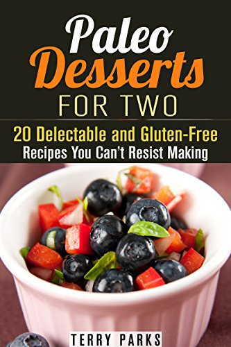 Paleo Desserts for Two: 20 Delectable and Gluten-Free Recipes You Can't Resist Making (Low-Carb & Grain-Free) by Terry Parks