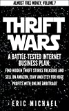 Thrift Wars  [Updated 7/25/15]: A Battle-Tested Internet Business Plan: Find Hidden Thrift Stores Treasure and Sell on Amazon, eBay and Etsy for Huge Profits ... Online Arbitrage (Almost Free Money Book 8)