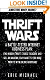 Thrift Wars  [Updated 4/15/15]: A Battle-Tested Internet Business Plan: Find Hidden Thrift Stores Treasure and Sell on Amazon, eBay and Etsy for Huge Profits ... Online Arbitrage (Almost Free Money Book 8)