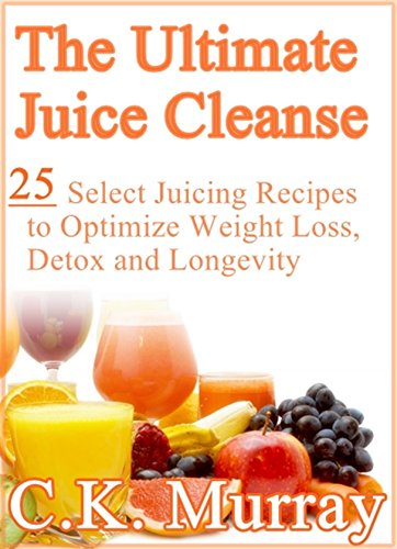 The Ultimate Juice Cleanse: 25 Select Juicing Recipes to Optimize Weight Loss, Detox and Longevity: (Juicing Recipes for Hydration, Energy, Detox, Weight ... Loss, Vitamin Water, Green Smoothie, Detox) by C.K. Murray