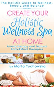 Create Your Holistic Wellness Spa At Home. Aromatherapy And Natural Body and Mind Therapies. (Aromatherapy, Holistic Wellness Coaching, Aromatherapy Treatments)