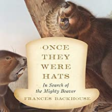 Once They Were Hats: In Search of the Mighty Beaver Audiobook by Frances Backhouse Narrated by Erin Moon