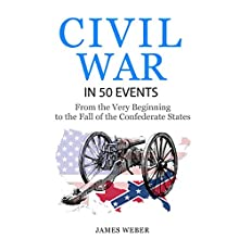 American Civil War in 50 Events: From the Very Beginning to the Fall of the Confederate States | Livre audio Auteur(s) : James Weber Narrateur(s) : K.W. Keene