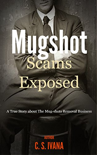 Mugshot Scams Exposed (A True Story About The Mug-shot Removal Business Book 1)