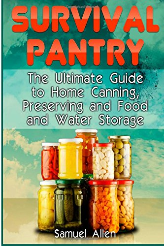 Survival Pantry: The Ultimate Guide to Home Canning, Preserving and Food and Water Storage (Prepping, Survival Pantry, Preppers Guide)