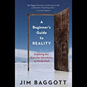 A Beginner's Guide to Reality: Exploring Our Everyday Adventures in Wonderland | [Jim Baggott]
