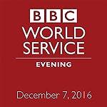 Evening: December 07, 2016 | Owen Bennett-Jones,Lyse Doucet,Robin Lustig,Razia Iqbal,James Coomarasamy,Julian Marshall
