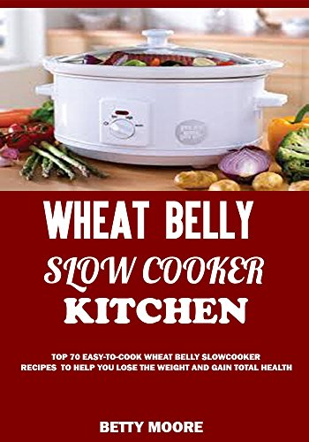 Wheat Belly Slow Cooker  Kitchen: Top 90+ Easy-To-Cook Wheat Belly Slow Cooker Recipes to Help You Lose the Weight and Gain Total Health (A Low-Carb, Gluten, Sugar and Wheat Free Cookbook) by BETTY MOORE