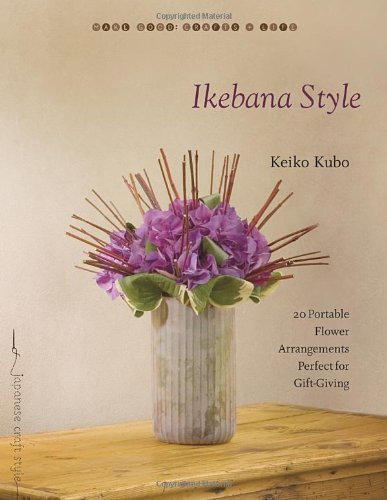 Ikebana Style: 20 Portable Flower Arrangements Perfect for Gift-Giving (Make Good Crafts & Life)