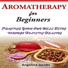Aromatherapy for Beginners: Practice Your Own Well-Being Through Holistic Healing (       UNABRIDGED) by Angelina Jacobs Narrated by Kay Webster