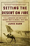Setting the Desert on Fire: T. E. Lawrence and Britain's Secret War in Arabia, 1916-1918 (0393335275) by Barr, James