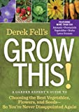 Derek Fells Grow This!: A Garden Experts Guide to Choosing the Best Vegetables, Flowers, and Seeds So Youre Never Disappointed Again