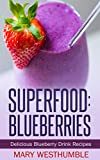 Superfood: Blueberries: Delicious Blueberry Drink Recipes (blueberry smoothies, diet smoothies, superfood blueberries, detox blueberries, blueberry diet, superfood detox, organic)