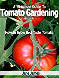 A 15-Minute Guide To Tomato Gardening: How to Grow Best Taste Tomato (English Edition)