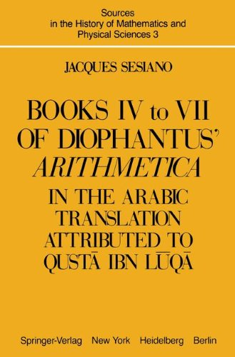 Books IV to VII of Diophantus' Arithmetica: in the Arabic Translation Attributed to Qusta ibn Luqa: In the Arabic Translation Attributed to Qusta Ibn ... History of Mathematics and Physical Sciences)