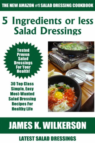 5 Ingredients or Less Top 30 Tested, Proven, Most-Wanted And Delicious Salad Dressing Recipes by James K. Wilkerson
