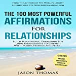 The 100 Most Powerful Affirmations for Relationships: Build Meaningful, Enriching Life Long Partnerships to Cherish with Family, Friends and Peers | Jason Thomas