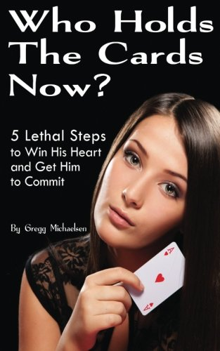 Who Holds The Cards Now?: 5 Lethal Steps to Win His Heart and Get Him to Commit: Volume 1 (Dating and Relationship Advice for Women)