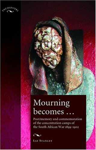 Mourning Become...: Post/Memory and Commemoration of the Concentration Camps of the South African War 1899-1902 (Encounters)