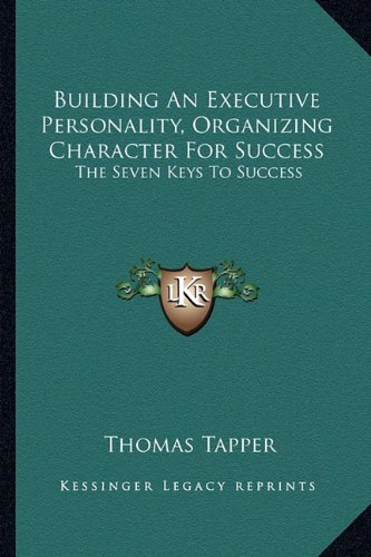 Building an Executive Personality, Organizing Character for Success: The Seven Keys to Success