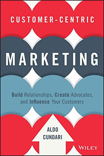 Customer-Centric Marketing: Build Relationships, Create Advocates, and Influence Your Customers