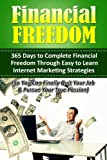 Financial Freedom: 365 Days to Complete Financial Freedom Through Easy to Learn Internet Marketing Strategies (So You Can Finally Quit Your Job & Pursue ... online business, make money online)
