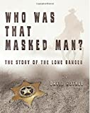 Who Was That Masked Man? The Story of the Lone Ranger