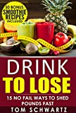 Drink To Lose: 15 No Fail Ways To Shed Pounds Fast (Healthy Lifestyle, Diet Program, Weight Loss Motivation, Lose Weight Fast, Smoothie Recipes For Weight Loss)