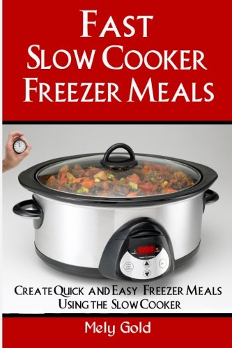 Fast Slow Cooker Freezer Meals: How to Create Quick & Easy Freezer Meals Using the Slow Cooker