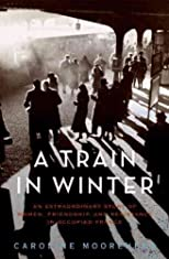 A Train in Winter: An Extraordinary Story of Women, Friendship, and Resistance in Occupied France (P.S.) Reprint Edition by Moorehead, Caroline [2012]