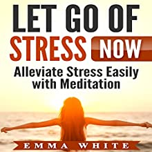 Let Go of Stress Now: Alleviate Stress Easily with Meditation Speech by Emma White Narrated by  SereneDream Studios