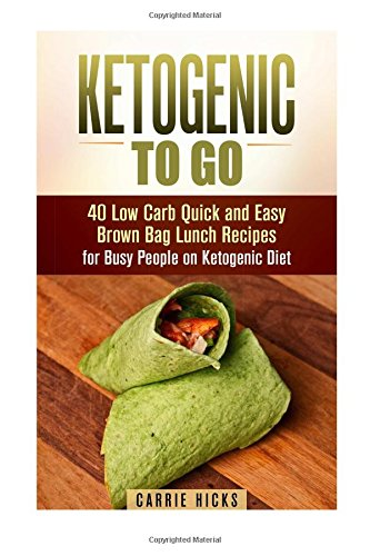 Ketogenic to Go: 40 Low Carb Quick and Easy Brown Bag Lunch Recipes for Busy People on Ketogenic Diet (Low Carb & High Nutrition Ketogenic Diet Recipes) by Carrie Hicks