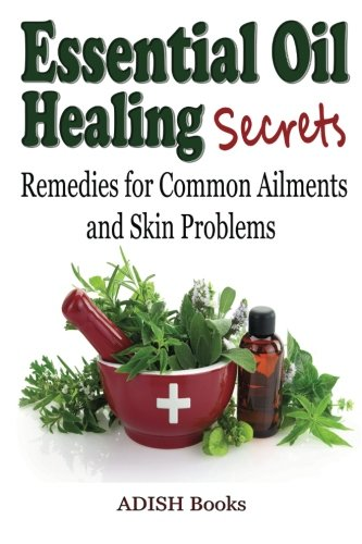Essential Oil Healing Secrets: Aromatherapy Guide Book For Beginners To Harness The Power Of Nature To Cure Common Ailments