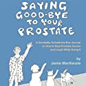 Saying Good-Bye to Your Prostate: A Decidedly Outside-the-Box Journal on How to Beat Prostate Cancer and Laugh While Doing It (       UNABRIDGED) by Jamie MacKenzie Narrated by Jamie MacKenzie