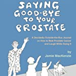Saying Good-Bye to Your Prostate: A Decidedly Outside-the-Box Journal on How to Beat Prostate Cancer and Laugh While Doing It | Jamie MacKenzie
