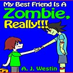 My Best Friend Is A Zombie, Really!!!: The 'My Best Friend Is' Children's Adventure Book Series, Book 2 | A. J. Westin