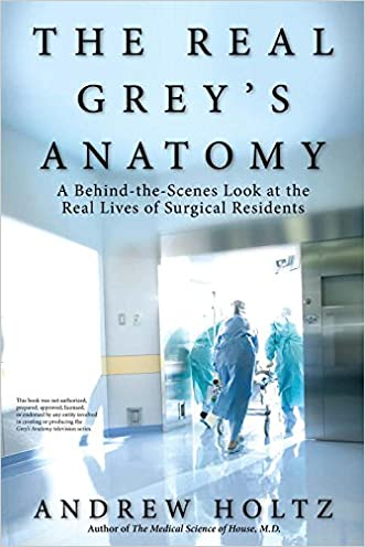 The Real Grey's Anatomy: A Behind-the-Scenes Look at the Real Lives of Surgical Residents written by Andrew Holtz