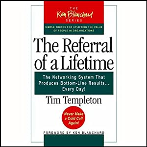 The Referral of a Lifetime: The Networking Systems that Produces Bottom Line Results…Every Day! | [Tim Templeton]