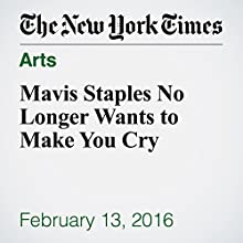 Mavis Staples No Longer Wants to Make You Cry Other by Jon Pareles Narrated by Kristi Burns